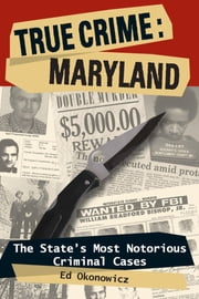True Crime: Maryland - The State's Most Notorious Criminal Cases ebook by Ed Okonowicz