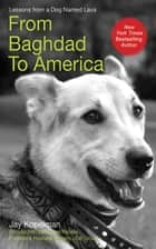 From Baghdad to America - Life Lessons from a Dog Named Lava ebook by Jay Kopelman, Wayne Pacelle