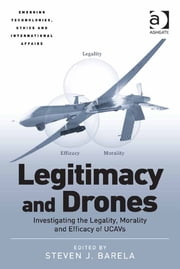 Legitimacy and Drones - Investigating the Legality, Morality and Efficacy of UCAVs ebook by Asst Prof Steven J Barela,Dr Jai Galliott,Professor Avery Plaw,Assoc Prof Katina Michael
