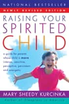 Raising Your Spirited Child Rev Ed - A Guide for Parents Whose Child Is More Intense, Sensitive, Perceptive, Persistent, and Energetic ebook by