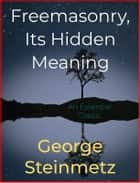 Freemasonry, Its Hidden Meaning ebook by George Steinmetz