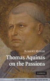 Thomas Aquinas on the Passions - A Study of Summa Theologiae, 1a2ae 22–48 ebook by Robert Miner