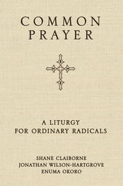 Common Prayer - A Liturgy for Ordinary Radicals ebook by Shane Claiborne,Jonathan Wilson-Hartgrove,Enuma Okoro