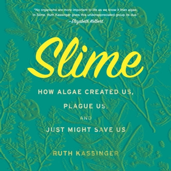 Slime - How Algae Created Us, Plague Us, and Just Might Save Us audiobook by Ruth Kassinger