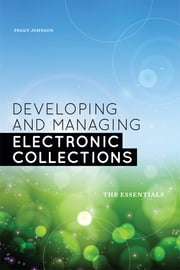 Developing and Managing Electronic Collections: The Essentials ebook by Peggy Johnson