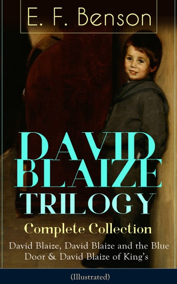 DAVID BLAIZE TRILOGY - Complete Collection: David Blaize, David Blaize and  the Blue Door & David Blaize of King's (Illustrated) ebook by E  F  Benson