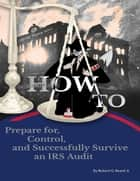 How to Prepare For, Control, and Successfully Survive an IRS Audit ebook by Robert G. Beard, Jr.