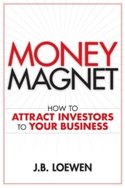 Money Magnet - How to Attract Investors to Your Business ebook by J. B. Loewen