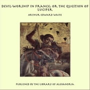 Devil-Worship in France; or the Question of Lucifer ebook by Arthur Edward Waite