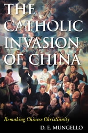 The Catholic Invasion of China - Remaking Chinese Christianity ebook by D. E. Mungello