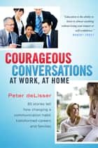 Courageous Conversations at Work, at Home ebook by Peter deLisser