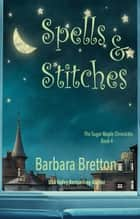 Spells & Stitches - The Sugar Maple Chronicles ebook by Barbara Bretton