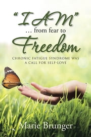 """I AM"" … from Fear to Freedom - Chronic Fatigue Syndrome Was a Call for Self-Love ebook by Marie Brunger"