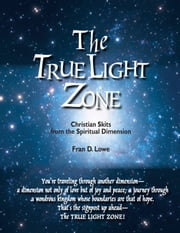The True Light Zone - Christian Skits from the Spiritual Dimension ebook by Fran D. Lowe