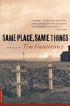 Same Place, Same Things - Stories ebook by Tim Gautreaux
