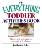 The Everything Toddler Activities Book: Games And Projects That Entertain And Educate ebook by Joni Levine
