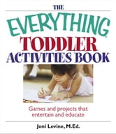 The Everything Toddler Activities Book: Games And Projects That Entertain And Educate - Games And Projects That Entertain And Educate ebook by Joni Levine