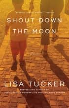 Shout Down the Moon ebook by Lisa Tucker