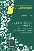 The Public Relations of Everything - The Ancient, Modern and Postmodern Dramatic History of an Idea ebook by Robert E. Brown