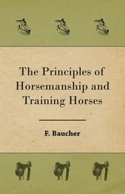 The Principles of Horsemanship and Training Horses ebook by F. Baucher
