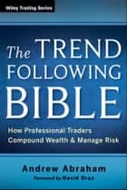The Trend Following Bible ebook by Andrew Abraham,David Druz