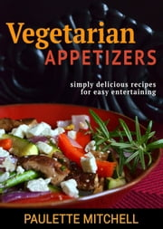 Vegetarian Appetizers - Simply Delicious Recipes for Easy Entertaining ebook by Paulette Mitchell