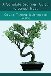 A Complete Beginners Guide to Bonsai Trees: Growing, Trimming, Sculpting and Pruning: Bonsai Tree Care Guide: Guide to Looking After a Bonsai Tree ebook by Emma Russells
