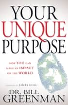 Your Unique Purpose - How You Can Make an Impact on the World ebook by Bill Greenman, James W Goll