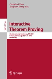 Interactive Theorem Proving - 6th International Conference, ITP 2015, Nanjing, China, August 24-27, 2015, Proceedings ebook by Christian Urban,Xingyuan Zhang