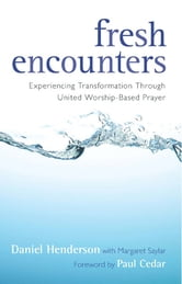 Fresh Encounters - Experiencing Transformation through United Worship-Based Prayer ebook by Daniel Henderson