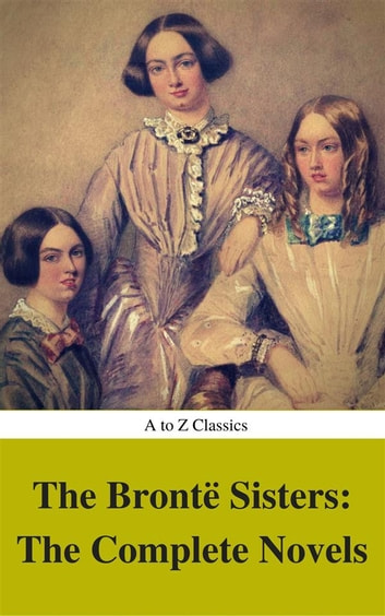 The Brontë Sisters: The Complete Novels (Best Navigation, Active TOC) (A to Z Classics) ebook by Anne Brontë,Emily Brontë,Charlotte Brontë,AtoZ Classics