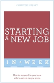 Starting A New Job In A Week - How To Succeed In Your New Role In Seven Simple Steps ebook by Christine Harvey