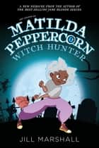 The Legend of Matilda Peppercorn, Witch Hunter ebook by Jill Marshall