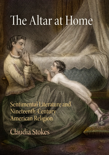 The Altar at Home - Sentimental Literature and Nineteenth-Century American Religion ebook by Claudia Stokes