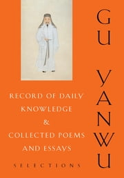 Record of Daily Knowledge and Collected Poems and Essays - Selections ebook by Yanwu Gu,Ian Johnston