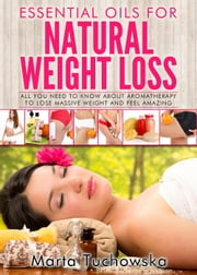 Essential Oils for Weight Loss: All You Need to Know about Aromatherapy to Lose Massive Weight and Feel Amazing - Holistic Spa, Aromatherapy, Essential Oils, #3 ebook by Marta Tuchowska