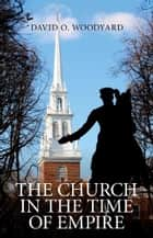 The Church in the Time of Empire ebook by David Woodyard