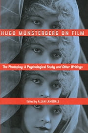 Hugo Munsterberg on Film - The Photoplay: A Psychological Study and Other Writings ebook by Hugo Münsterberg,Allan Langdale