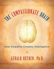 The Compassionate Brain - How Empathy Creates Intelligence ebook by Michael H. Kohn,Gerald Huther