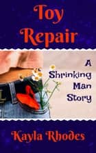 Toy Repair: A Shrinking Man Story ebook by Kayla Rhodes