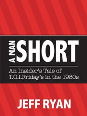 "A Man Short ""An Insider's Tale of T.G.I. Friday's in the 1980's"" ebook by Jeff Ryan"