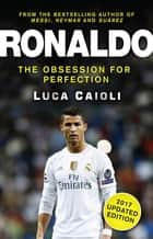 Ronaldo – 2017 Updated Edition - The Obsession For Perfection ebook by Luca Caioli