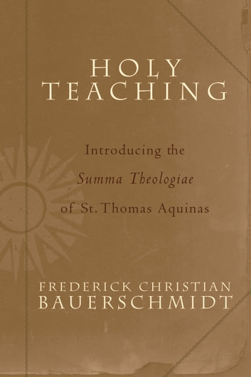 Holy Teaching - Introducing the Summa Theologiae of St. Thomas Aquinas ebook by Frederick Christian Bauerschmidt
