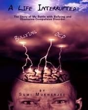 A Life Interrupted: The Story Of My Battle With Bullying And Obsessive-compulsive Disorder ebook by Sumi Mukherjee