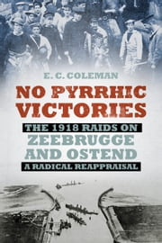 No Pyrrhic Victories - The 1918 Raids on Zeebrugge and Ostend - A Radical Reappraisal ebook by E C Coleman