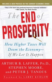 The End of Prosperity - How Higher Taxes Will Doom the Economy--If We Let It Happen ebook by Arthur B. Laffer, Stephen Moore, Peter Tanous