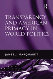 Transparency and American Primacy in World Politics ebook by James J. Marquardt