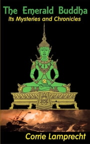 The Emerald Buddha - - Its History and Chronicles - ebook by Corrie Lamprecht