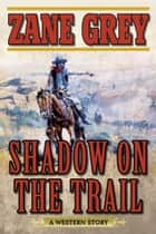Shadow on the Trail - A Western Story ebook by Zane Grey