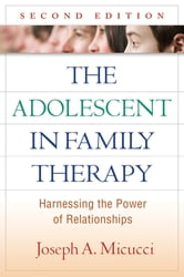 The Adolescent in Family Therapy, Second Edition - Harnessing the Power of Relationships ebook by Joseph A. Micucci, PhD